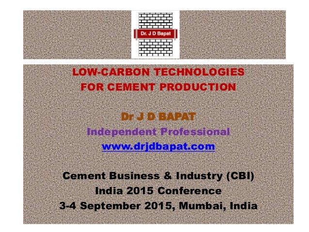 LOW-CARBON TECHNOLOGIES FOR CEMENT PRODUCTION Dr J D BAPAT Independent Professional www.drjdbapat.com Cement Business & In...