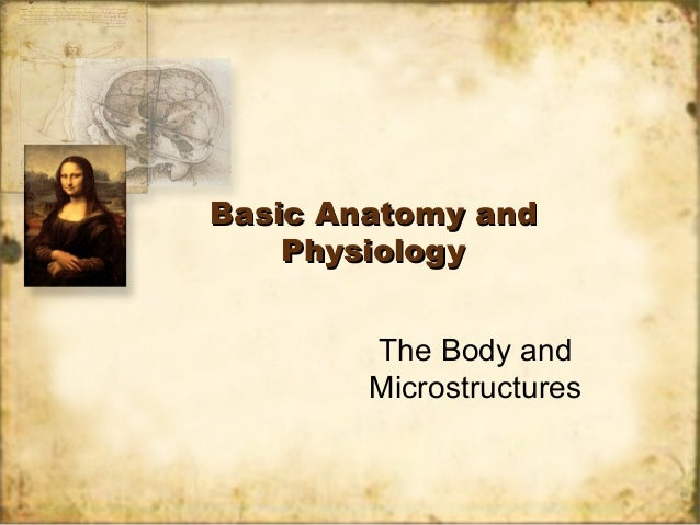 Basic Anatomy andBasic Anatomy and PhysiologyPhysiology The Body and Microstructures