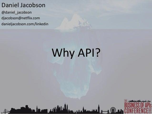 Why API? Daniel Jacobson @daniel_jacobson djacobson@netflix.com danieljacobson.com/linkedin