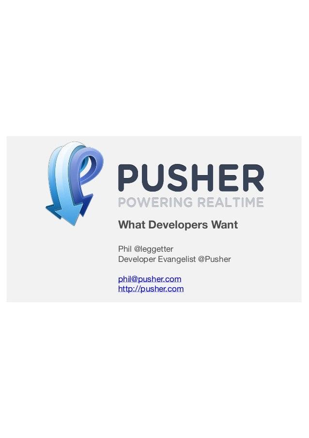 What Developers Want Phil @leggetter Developer Evangelist @Pusher phil@pusher.com http://pusher.com