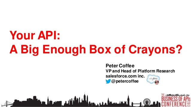 Your API: A Big Enough Box of Crayons? Peter Coffee VP and Head of Platform Research salesforce.com inc. @petercoffee