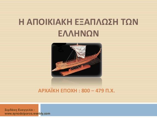 Η ΑΠΟΙΚΙΑΚΗ ΕΞΑΠΛΩΣΗ ΤΩΝ ΕΛΛΗΝΩΝ  ΑΡΧΑΪΚΗ ΕΠΟΧΗ : 800 – 479 Π.Χ.  Σερδάκη Ευαγγελία - www.synodoiporos.weebly.com