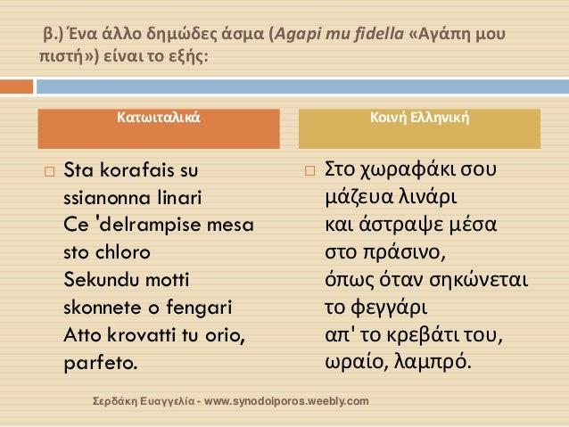 β.) Ένα άλλο δημώδες άσμα (Agapi mu fidella «Αγάπη μου πιστή») είναι το εξής:  Sta korafais su ssianonna linari Ce 'delra...