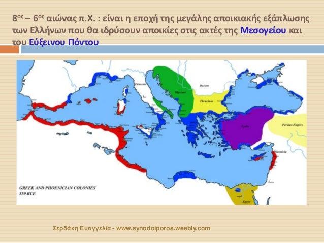 8ος – 6ος αιώνας π.Χ. : είναι η εποχή της μεγάλης αποικιακής εξάπλωσης των Ελλήνων που θα ιδρύσουν αποικίες στις ακτές της...