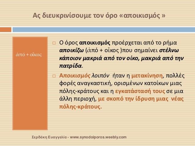 Ας διευκρινίσουμε τον όρο «αποικισμός »  ἀπό + οἶκος  Ο όρος αποικισμός προέρχεται από το ρήμα αποικίζω (ἀπό + οἶκος )που...