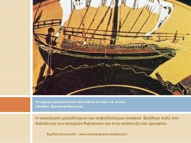 Η ναυπήγηση μεγαλύτερων και ασφαλέστερων σκαφών βοήθησε πολύ στη διάπλευση των ανοιχτών θαλασσών και στην ανάπτυξη του εμπ...
