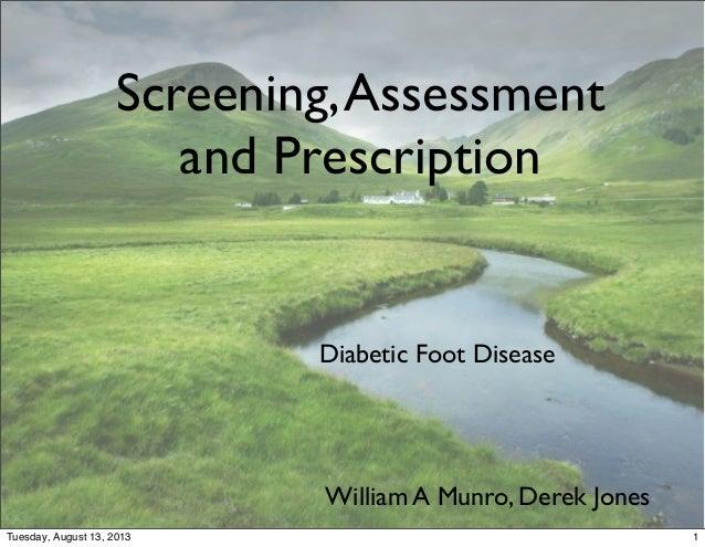 Diabetic Foot Disease Screening,Assessment and Prescription William A Munro, Derek Jones 1Tuesday, August 13, 2013