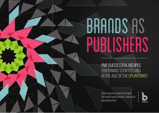 brands as publishers FIVE SUCCESSFUL RECIPES FOR BRAND STORYTELLING IN THE AGE OF THE SPLINTERNET  A best practice guide f...
