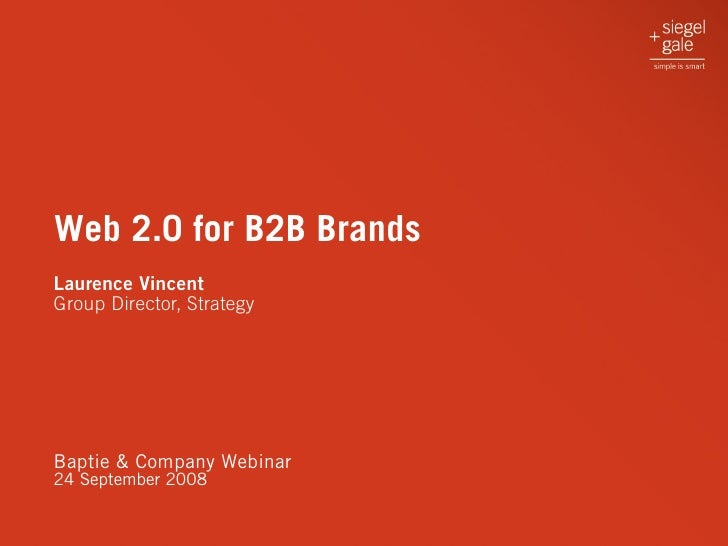 Web 2.0 for B2B Brands Laurence Vincent Group Director, Strategy     Baptie & Company Webinar 24 September 2008
