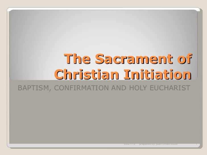 The Sacrament of        Christian InitiationBAPTISM, CONFIRMATION AND HOLY EUCHARIST                        03/21/12   pre...