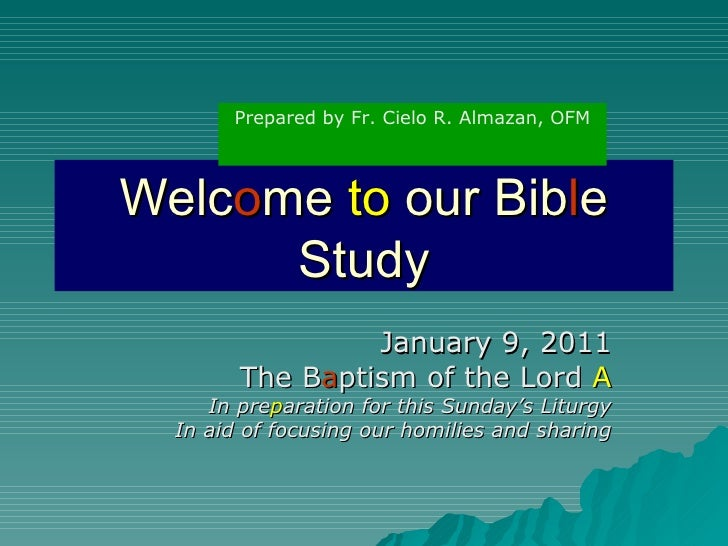 Welc o me  to  our Bib l e Study January 9, 2011 The B a ptism of the Lord  A In pre p aration for this Sunday's Liturgy I...