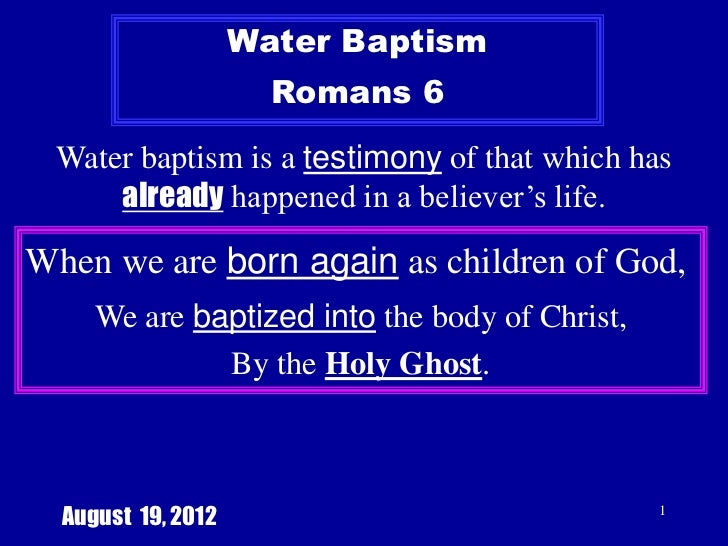 Water Baptism                      Romans 6 Water baptism is a testimony of that which has     already happened in a belie...