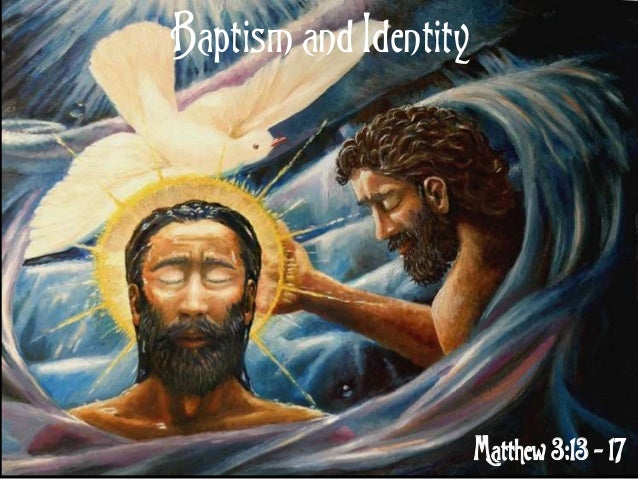 Baptism and Identity Matthew 3:13 - 17