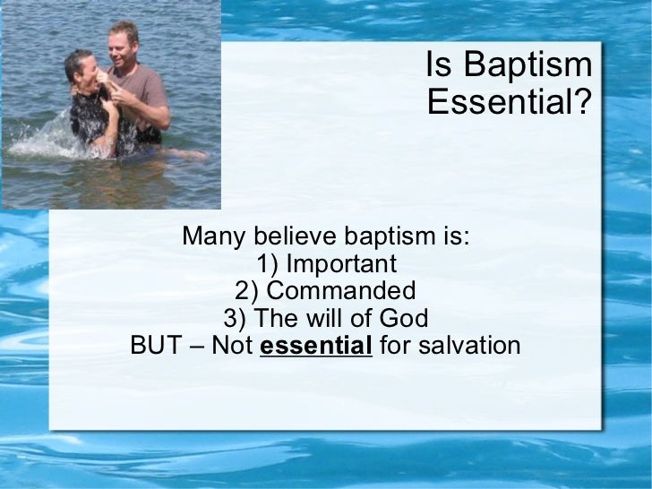 Is Baptism Essential? Many believe baptism is: 1) Important 2) Commanded 3) The will of God BUT – Not  essential  for salv...