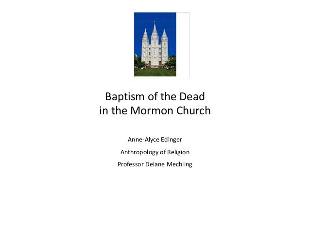 Baptism of the Deadin the Mormon ChurchAnne-Alyce EdingerAnthropology of ReligionProfessor Delane Mechling