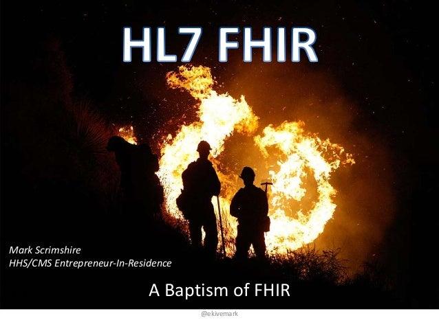 A Baptism of FHIR @ekivemark Mark Scrimshire HHS/CMS Entrepreneur-In-Residence