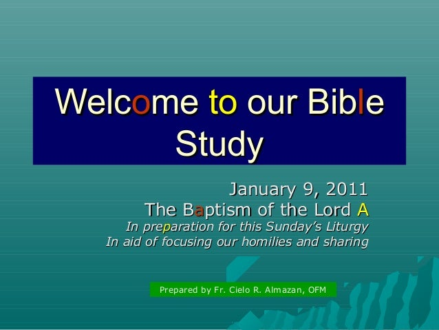 Welcome to our Bible Study January 9, 2011 The Baptism of the Lord A  In preparation for this Sunday's Liturgy In aid of f...