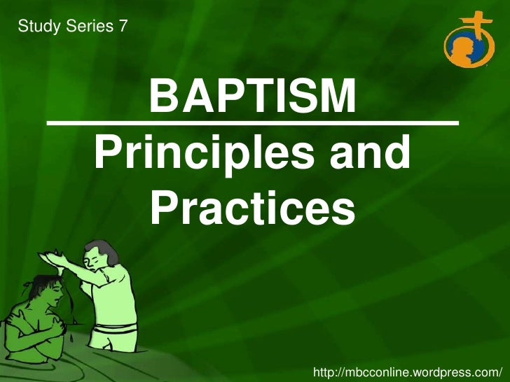 Study Series 7<br />BAPTISM Principles and Practices<br />http://mbcconline.wordpress.com/<br />