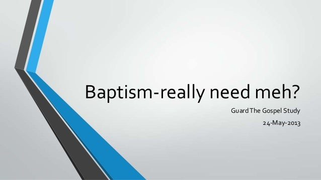 Baptism-really need meh?GuardThe Gospel Study24-May-2013