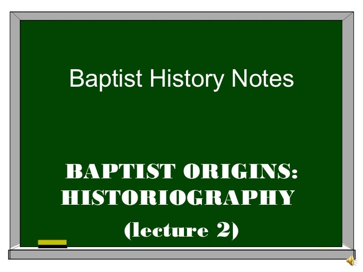 Baptist History NotesBAPTIST ORIGINS:HISTORIOGRAPHY    (lecture 2)