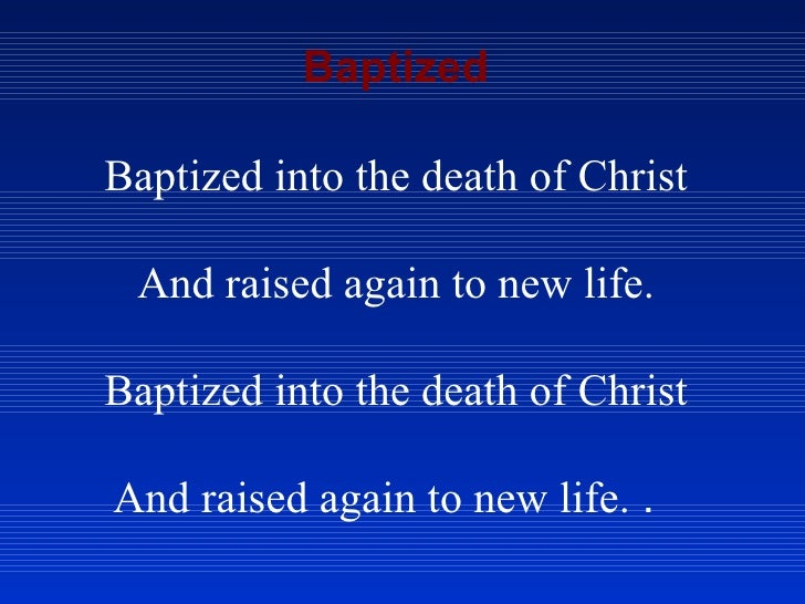 Baptized Baptized into the death of Christ And raised again to new life. Baptized into the death of Christ And raised agai...