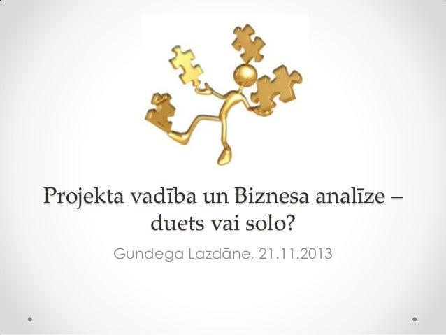 Projekta vadība un Biznesa analīze – duets vai solo? Gundega Lazdāne, 21.11.2013