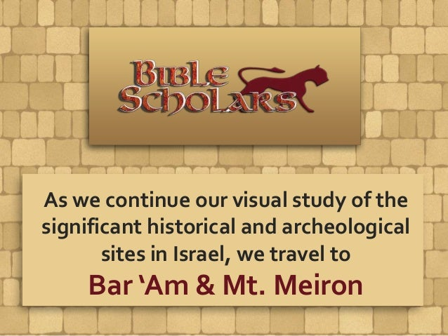 As we continue our visual study of the significant historical and archeological sites in Israel, we travel to Bar 'Am & Mt...