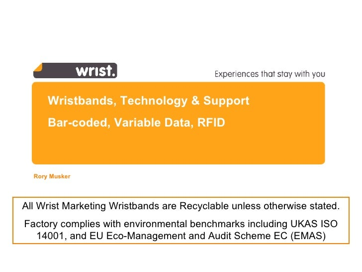 Wristbands, Technology & Support Bar-coded, Variable Data, RFID Rory Musker  All Wrist Marketing Wristbands are Recyclable...