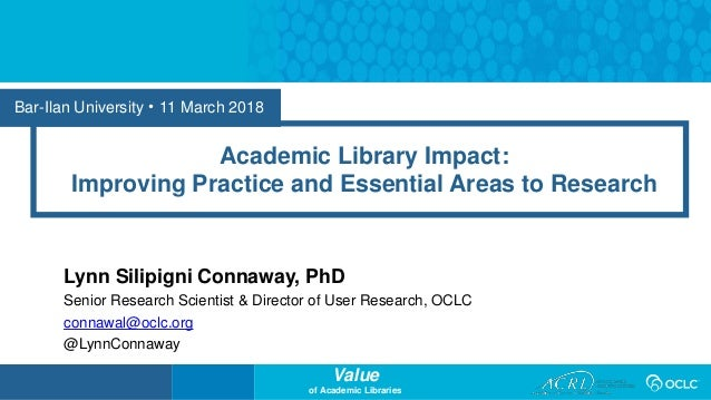 Value of Academic Libraries Bar-Ilan University • 11 March 2018 Academic Library Impact: Improving Practice and Essential ...