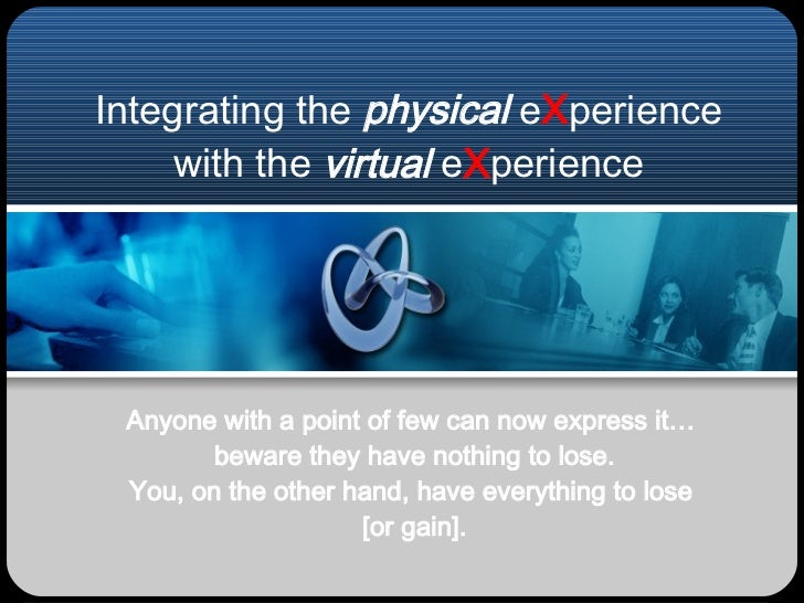 Integrating the  physical  e X perience with the  virtual  e X perience Anyone with a point of few can now express it…  be...
