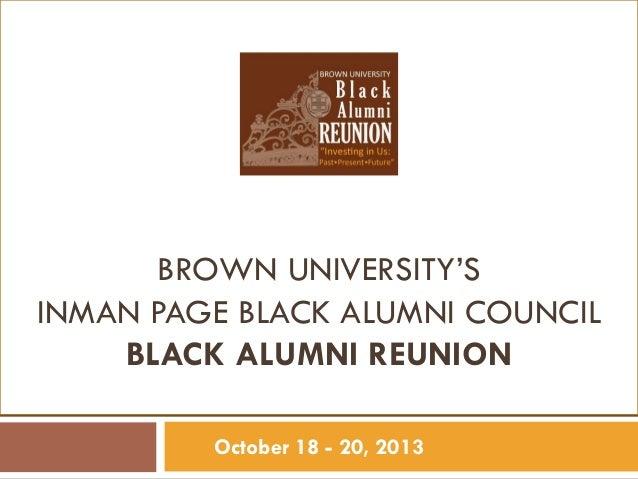 1  BROWN UNIVERSITY'S INMAN PAGE BLACK ALUMNI COUNCIL BLACK ALUMNI REUNION October 18 - 20, 2013