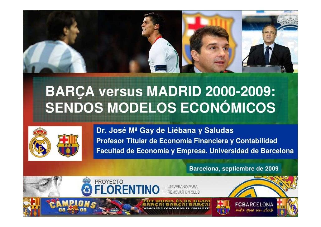 BARÇA versus MADRID 2000-2009: SENDOS MODELOS ECONÓMICOS                       Dr. José Mª Gay de Liébana y Saludas       ...