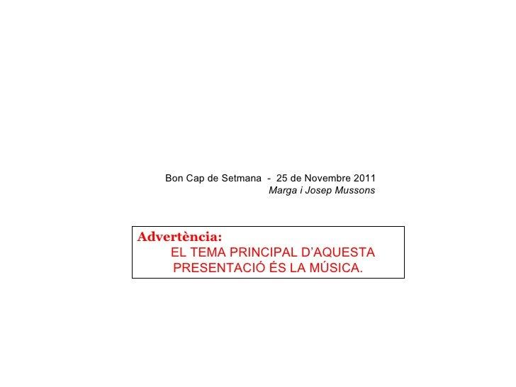 Bon Cap de Setmana - 25 de Novembre 2011                      Marga i Josep MussonsAdvertència:    EL TEMA PRINCIPAL D'AQU...