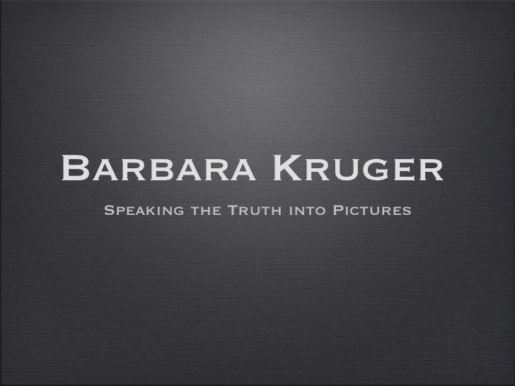 Barbara Kruger <ul><li>Speaking the Truth into Pictures </li></ul>
