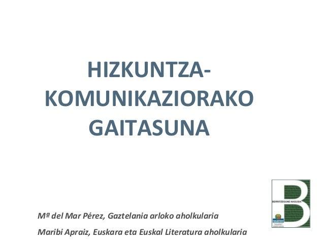 HIZKUNTZAKOMUNIKAZIORAKO GAITASUNA  Mª del Mar Pérez, Gaztelania arloko aholkularia Maribi Apraiz, Euskara eta Euskal Lite...