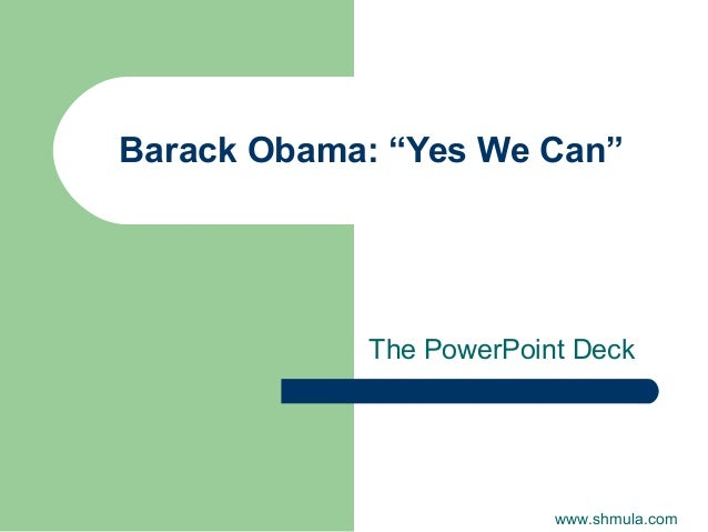 """Barack Obama: """"Yes We Can""""  The PowerPoint Deck  www.shmula.com"""