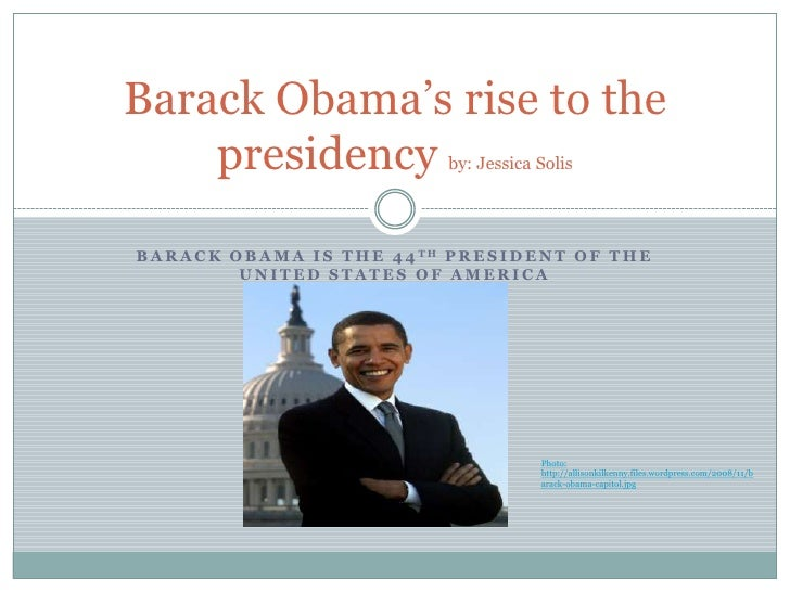 Barack Obama's rise to the     presidency                          by: Jessica Solis     B A R A C K O B A M A I S T H E 4...