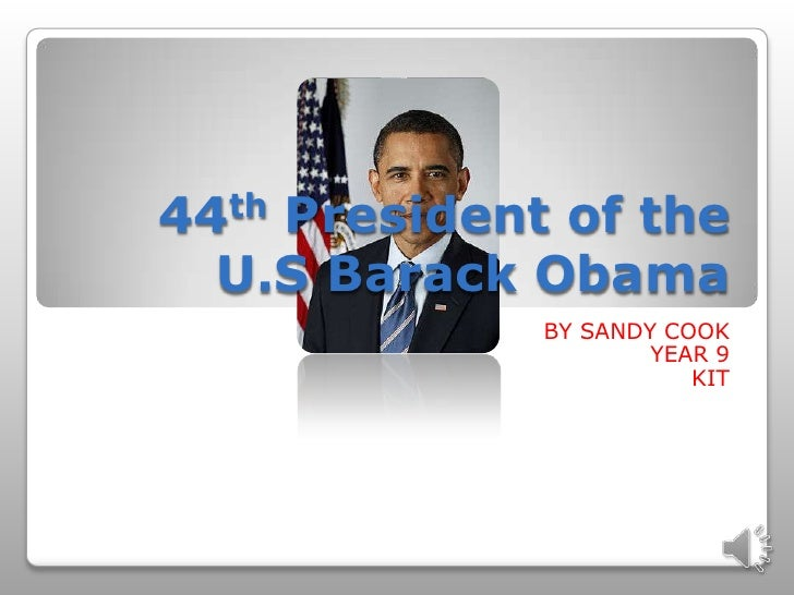 44th President of the U.S Barack Obama <br />BY SANDY COOK <br />YEAR 9 <br />KIT<br />