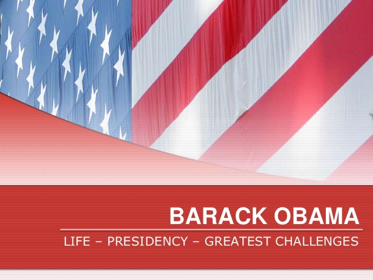 BARACK OBAMALIFE – PRESIDENCY – GREATEST CHALLENGES