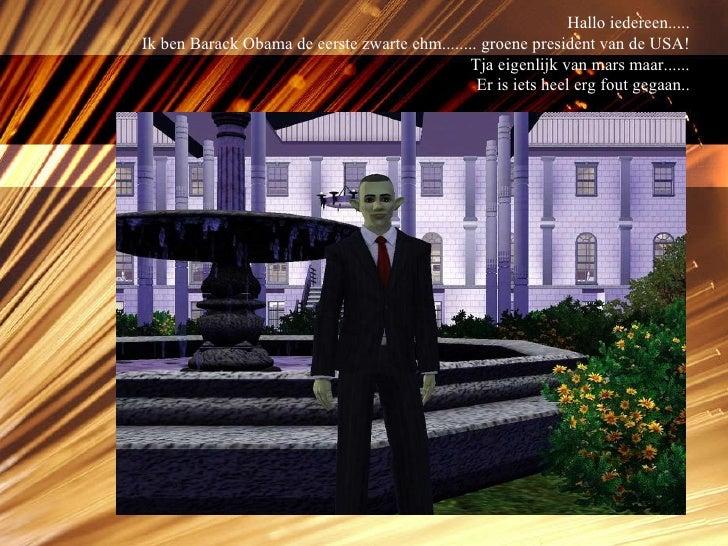 Hallo iedereen..... Ik ben Barack Obama de eerste zwarte ehm........ groene president van de USA! Tja eigenlijk van mars m...