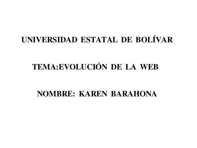 UNIVERSIDAD ESTATAL DE BOLÍVAR TEMA:EVOLUCIÓN DE LA WEB NOMBRE: KAREN BARAHONA