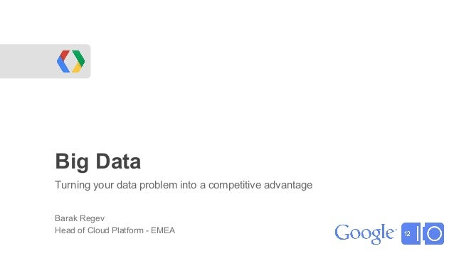 Big DataTurning your data problem into a competitive advantageBarak RegevHead of Cloud Platform - EMEA