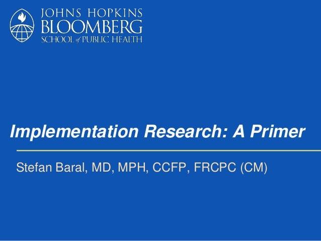Implementation Research: A Primer Stefan Baral, MD, MPH, CCFP, FRCPC (CM)