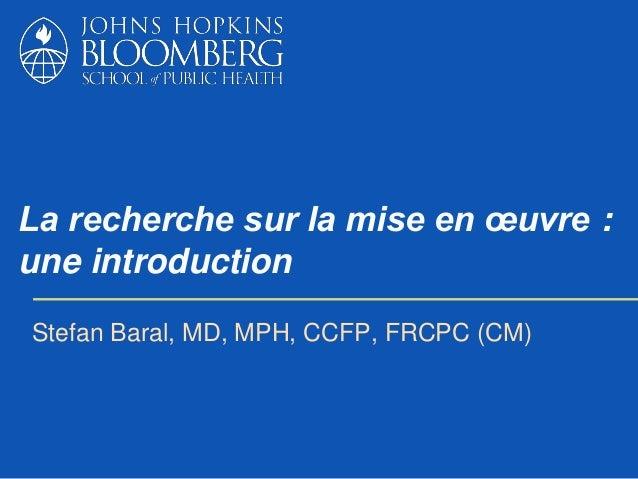 La recherche sur la mise en œuvre : une introduction Stefan Baral, MD, MPH, CCFP, FRCPC (CM)