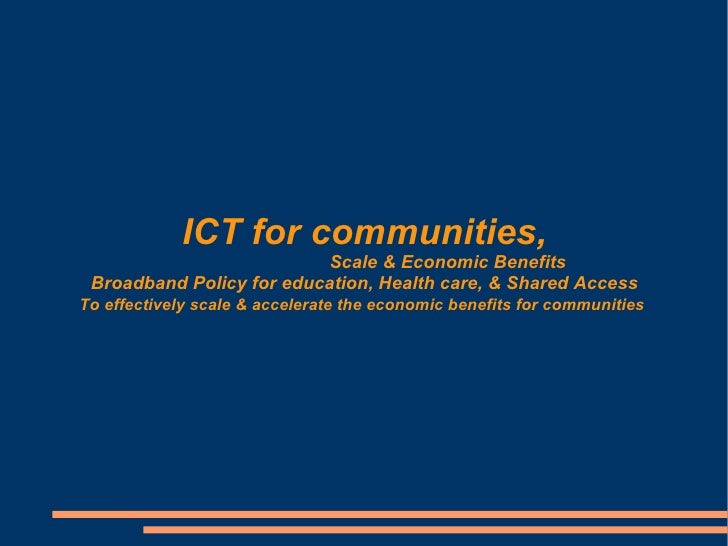 ICT for communities,                           Scale  Economic Benefits  Broadband Policy for education, Health care,  Sha...