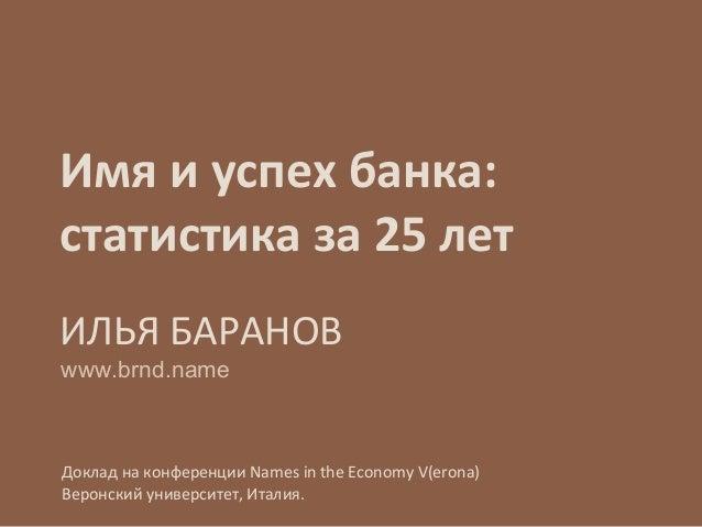 Имя и успех банка: статистика за 25 лет ИЛЬЯ БАРАНОВ Доклад на конференции Names in the Economy V(erona) Веронский универс...