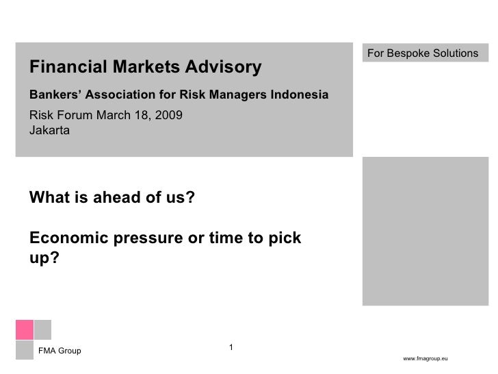 Financial Markets Advisory Bankers' Association for Risk Managers Indonesia Risk Forum March 18, 2009 Jakarta What is ahea...