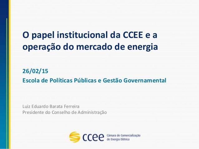 O papel institucional da CCEE e a operação do mercado de energia 26/02/15 Escola de Políticas Públicas e Gestão Governamen...