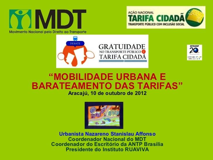 """""""MOBILIDADE URBANA EBARATEAMENTO DAS TARIFAS""""         Aracajú, 10 de outubro de 2012     Urbanista Nazareno Stanislau Affo..."""