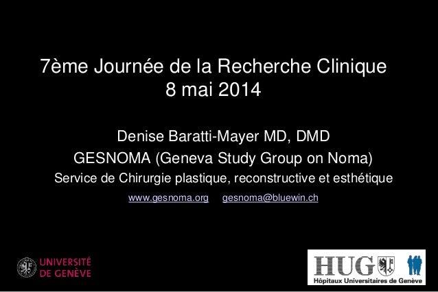7ème Journée de la Recherche Clinique 8 mai 2014 Denise Baratti-Mayer MD, DMD GESNOMA (Geneva Study Group on Noma) Service...